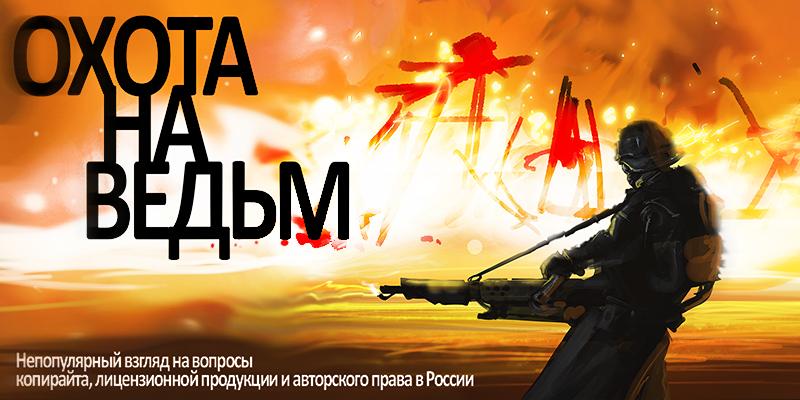 «Охота на ведьм» — непопулярный взгляд на вопросы копирайта, лицензионной продукции и авторского права в России