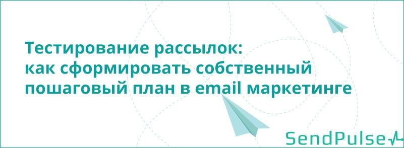 Тестирование рассылок: как сформировать собственный пошаговый план в email маркетинге - 1