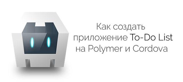 Как создать приложение To-Do List на Polymer и Cordova - 1