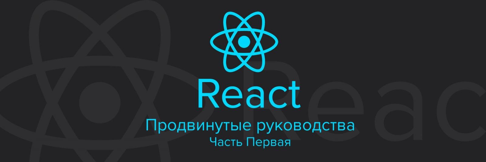 React. Продвинутые руководства. Часть Первая
