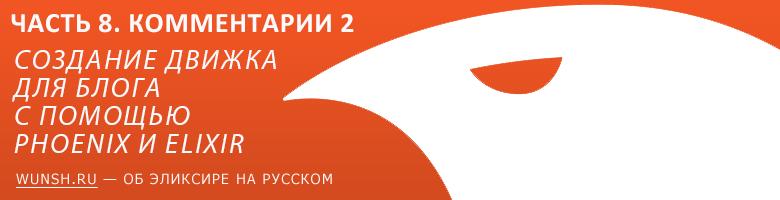 Создание движка для блога с помощью Phoenix и Elixir - Часть 8. Заканчиваем с комментариями - 1