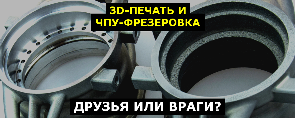 3D-печать и ЧПУ-фрезеровка — друзья или враги? - 1