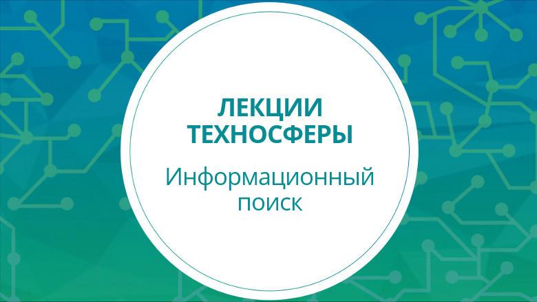 Лекции Техносферы. Инфопоиск. Часть 1 (весна 2017) - 1
