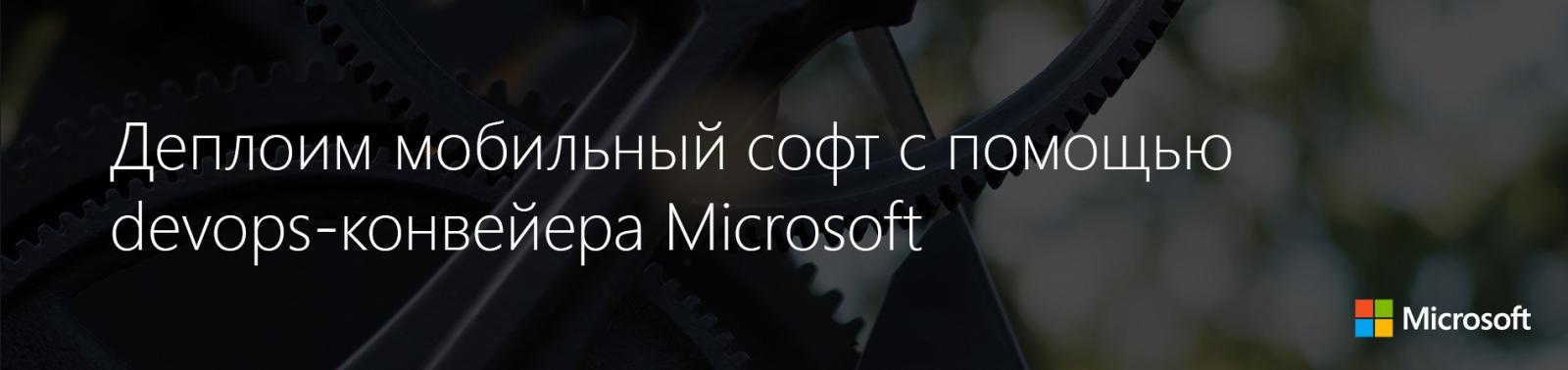 Деплоим мобильный софт с помощью devops-конвейера Microsoft - 1