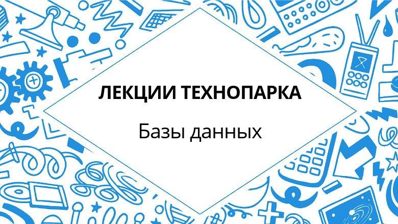 Лекции Технопарка. Базы данных (весна 2017) - 1
