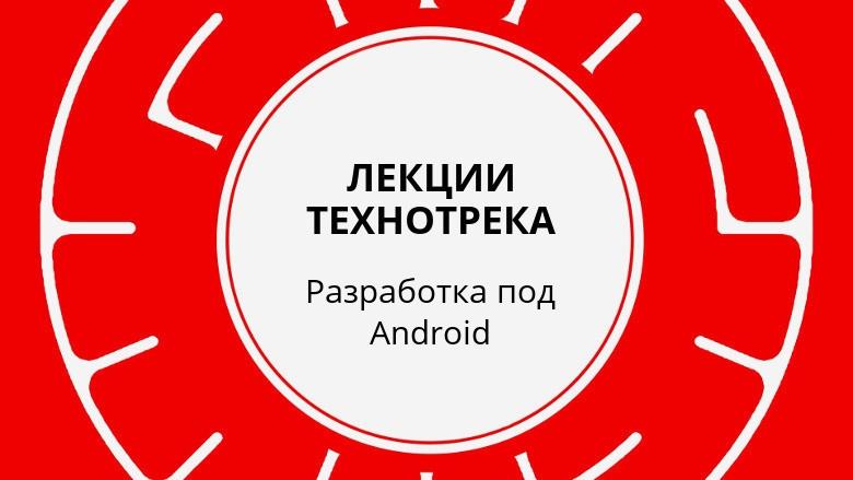 Лекции Технотрека. Разработка под Android (осень 2017) - 1