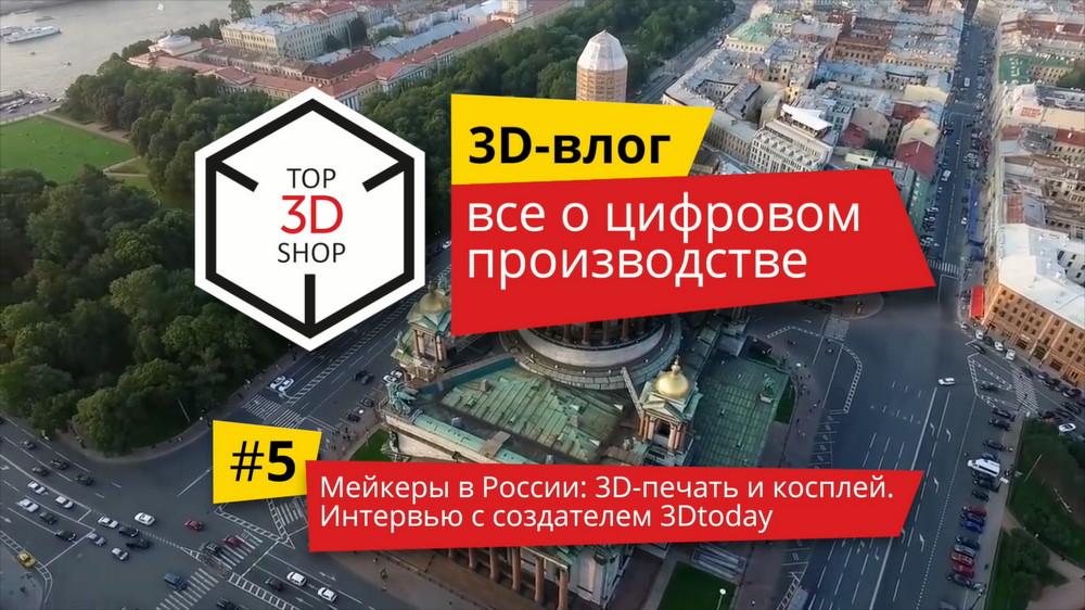 3D-влог #5: Мейкеры в России — 3D-печать и косплей. Интервью с создателем 3DToday - 1