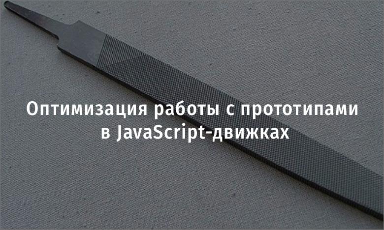 Оптимизация работы с прототипами в JavaScript-движках - 1