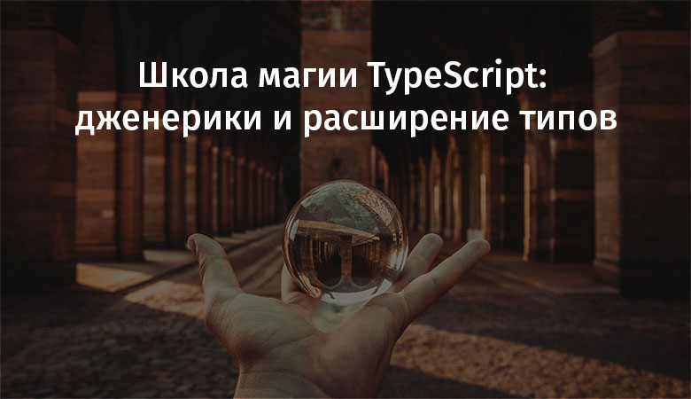 Школа магии TypeScript: дженерики и расширение типов - 1