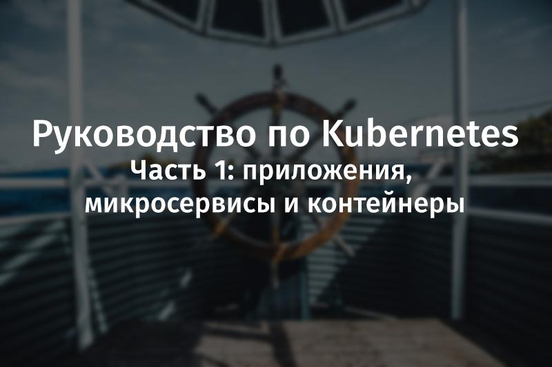 Руководство по Kubernetes, часть 1: приложения, микросервисы и контейнеры - 1