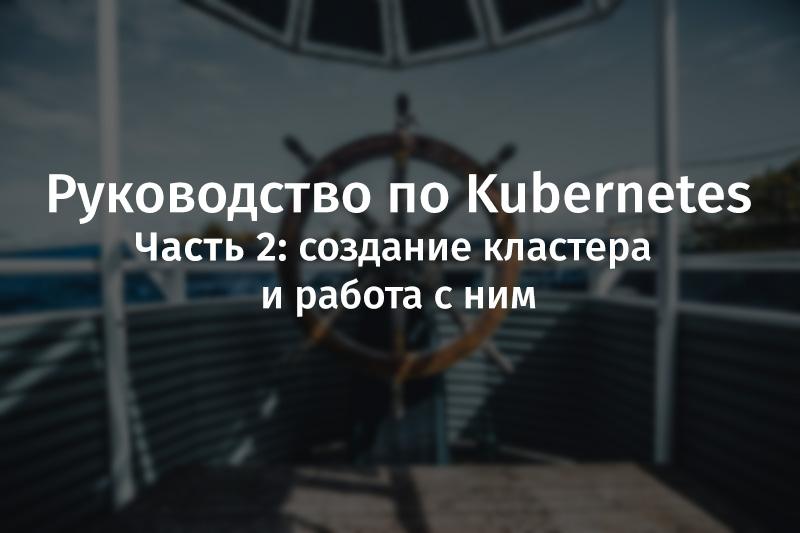 Руководство по Kubernetes, часть 2: создание кластера и работа с ним - 1
