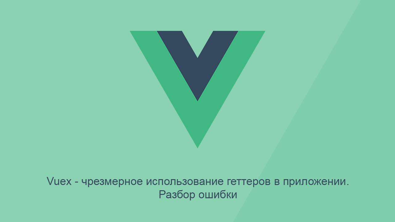 Vuex — чрезмерное использование геттеров в приложении. Разбор ошибки - 1