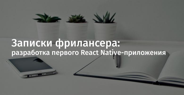 Записки фрилансера: разработка первого React Native-приложения - 1