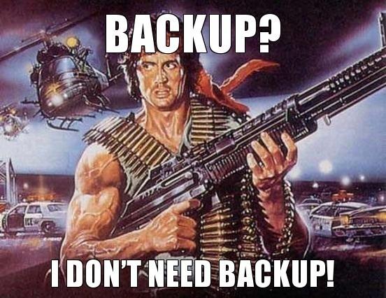 Backup? I don't need backup!!