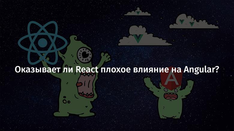 Оказывает ли React плохое влияние на Angular? - 1