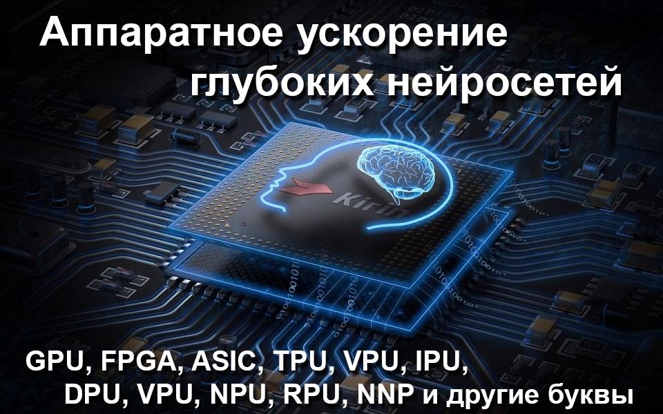 Аппаратное ускорение глубоких нейросетей: GPU, FPGA, ASIC, TPU, VPU, IPU, DPU, NPU, RPU, NNP и другие буквы - 1
