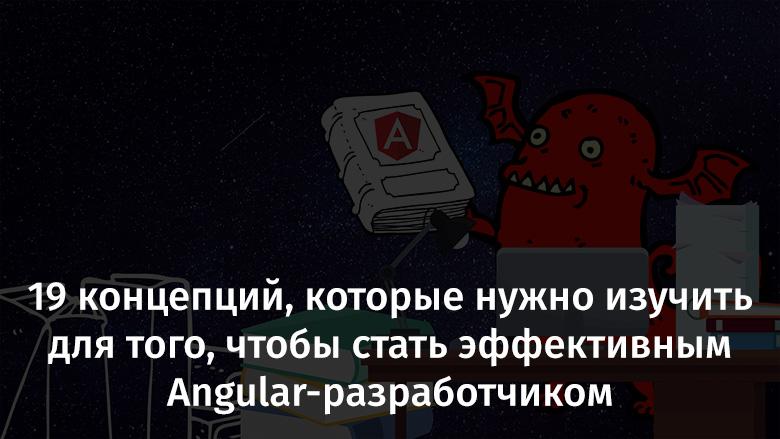 19 концепций, которые нужно изучить для того, чтобы стать эффективным Angular-разработчиком - 1