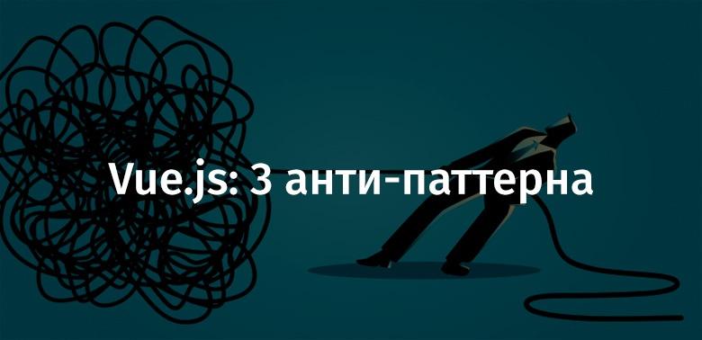 Vue.js: 3 анти-паттерна - 1