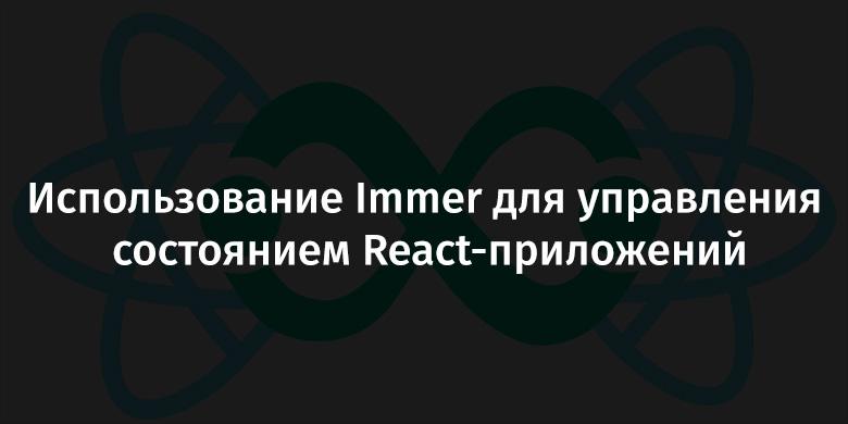 Использование Immer для управления состоянием React-приложений - 1