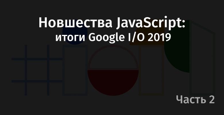 Новшества JavaScript: итоги Google I-O 2019. Часть 2 - 1