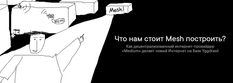 Что нам стоит Mesh построить: как децентрализованный интернет-провайдер «Medium» делает новый Интернет на базе Yggdrasil - 1