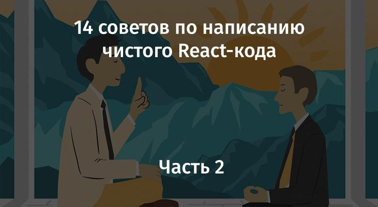 14 советов по написанию чистого React-кода. Часть 2 - 1