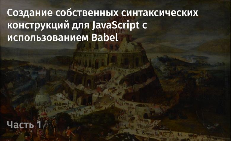 Создание собственных синтаксических конструкций для JavaScript с использованием Babel. Часть 1 - 1