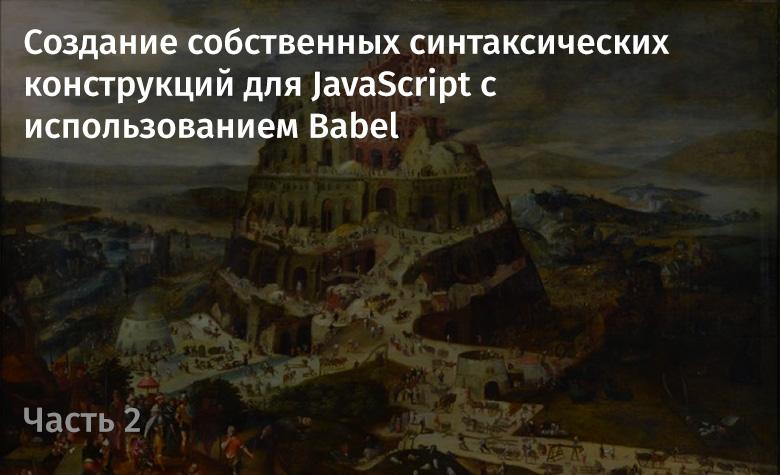 Создание собственных синтаксических конструкций для JavaScript с использованием Babel. Часть 2 - 1