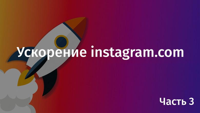 Ускорение instagram.com. Часть 3 - 1