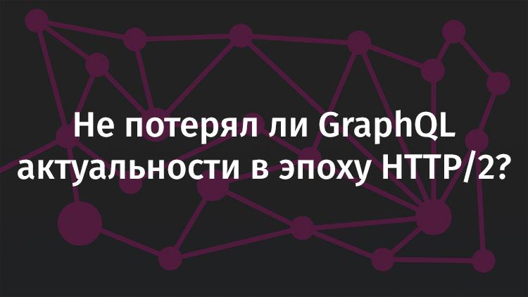 Не потерял ли GraphQL актуальности в эпоху HTTP-2? - 1