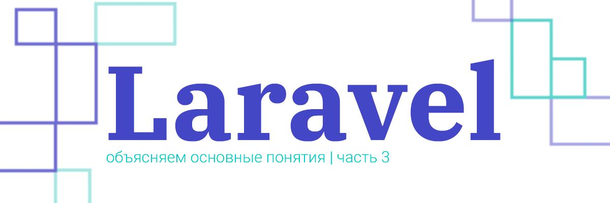 Laravel: разбираем основные понятия. Часть третья: «Заключительная» - 1
