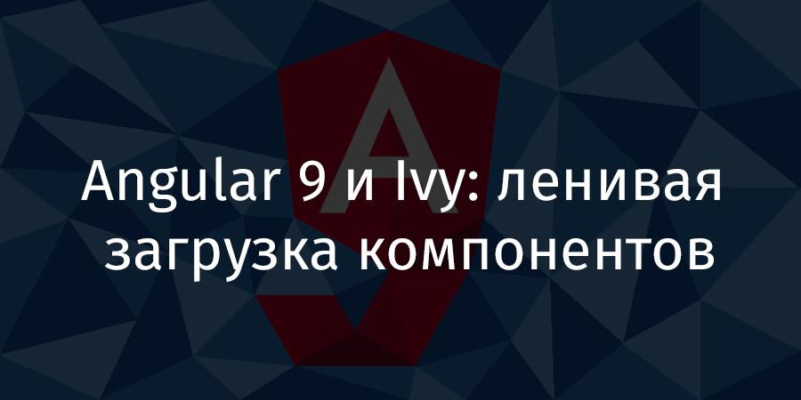 Angular 9 и Ivy: ленивая загрузка компонентов - 1
