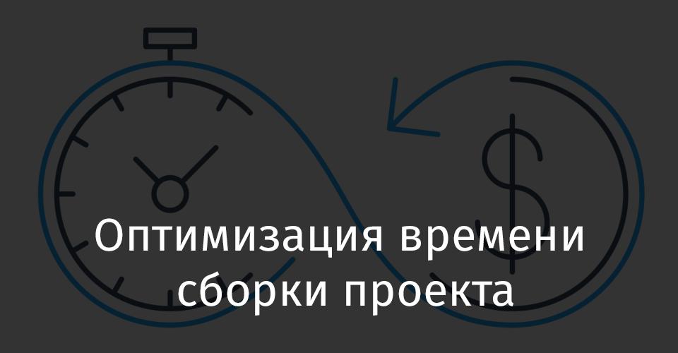 Оптимизация времени сборки проекта - 1
