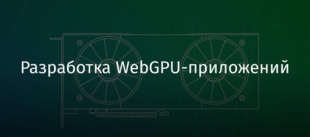 Разработка WebGPU-приложений - 1