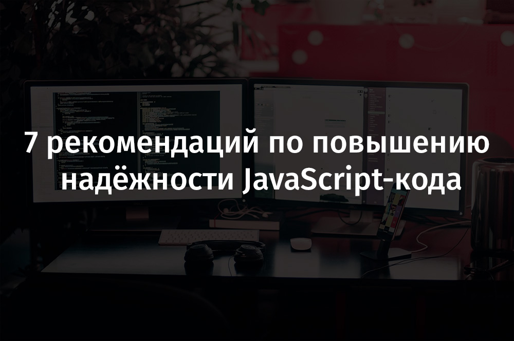 7 рекомендаций по повышению надёжности JavaScript-кода - 1