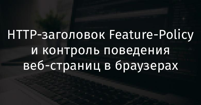 HTTP-заголовок Feature-Policy и контроль поведения веб-страниц в браузерах - 1