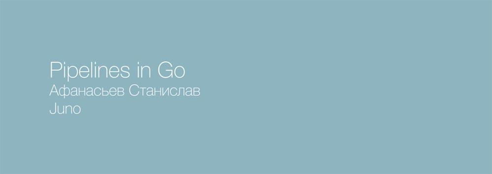 Стас Афанасьев. Juno. Pipelines на базе io.Reader-io.Writer. Часть 1 - 1