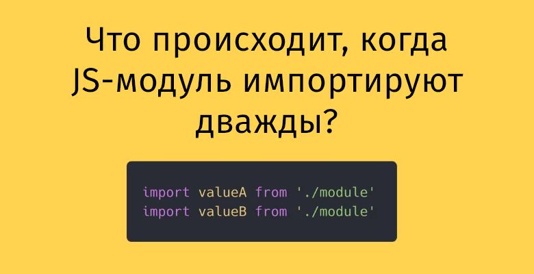 Что происходит, когда JS-модуль импортируют дважды? - 1