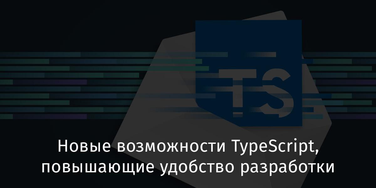 Новые возможности TypeScript, повышающие удобство разработки - 1