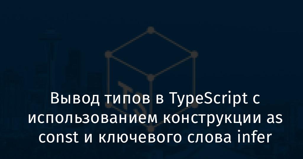 Вывод типов в TypeScript с использованием конструкции as const и ключевого слова infer - 1
