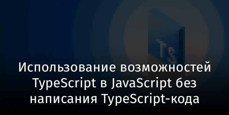 Использование возможностей TypeScript в JavaScript без написания TypeScript-кода - 1
