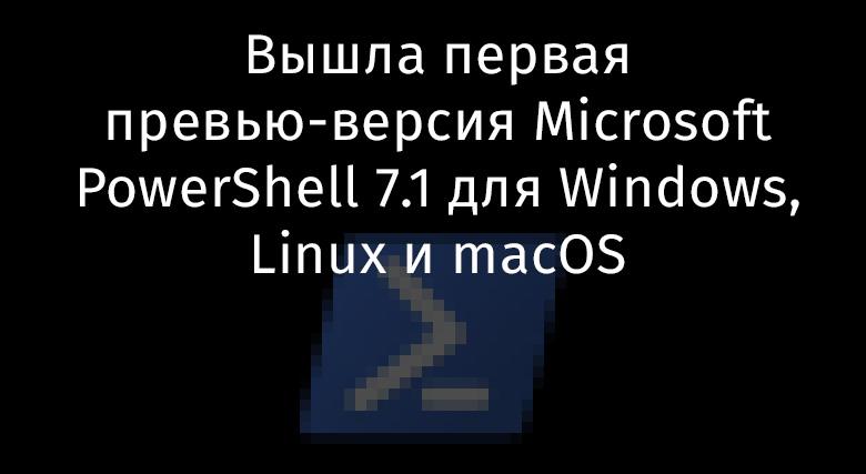 Вышла первая превью-версия Microsoft PowerShell 7.1 для Windows, Linux и macOS - 1