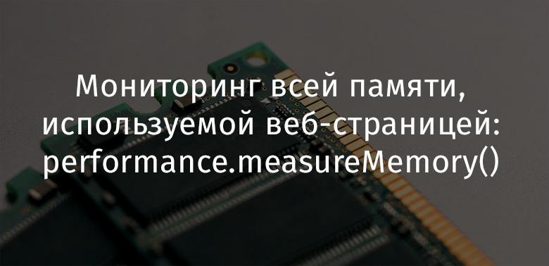 Мониторинг всей памяти, используемой веб-страницей: performance.measureMemory() - 1