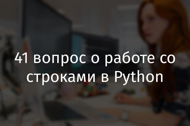 41 вопрос о работе со строками в Python - 1