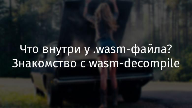 Что внутри у .wasm-файла? Знакомство с wasm-decompile - 1