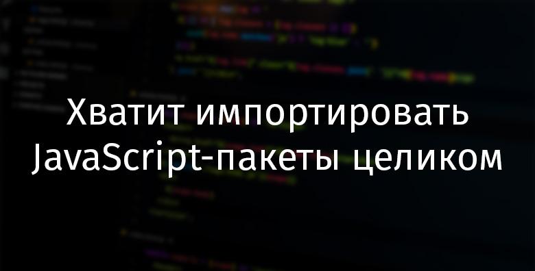 Хватит импортировать JavaScript-пакеты целиком - 1