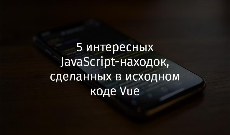 5 интересных JavaScript-находок, сделанных в исходном коде Vue - 1