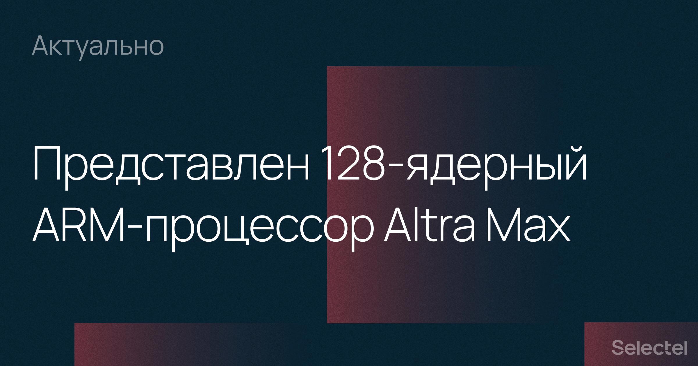 Компания Ampere анонсировала 128-ядерный ARM-процессор Altra Max - 1