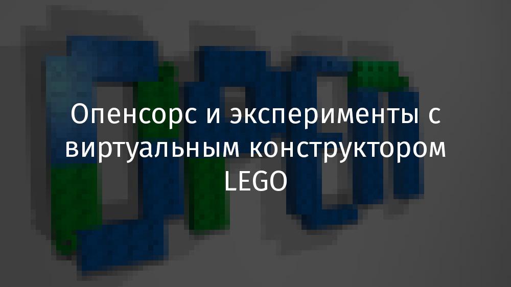 Опенсорс и эксперименты с виртуальным конструктором LEGO - 1
