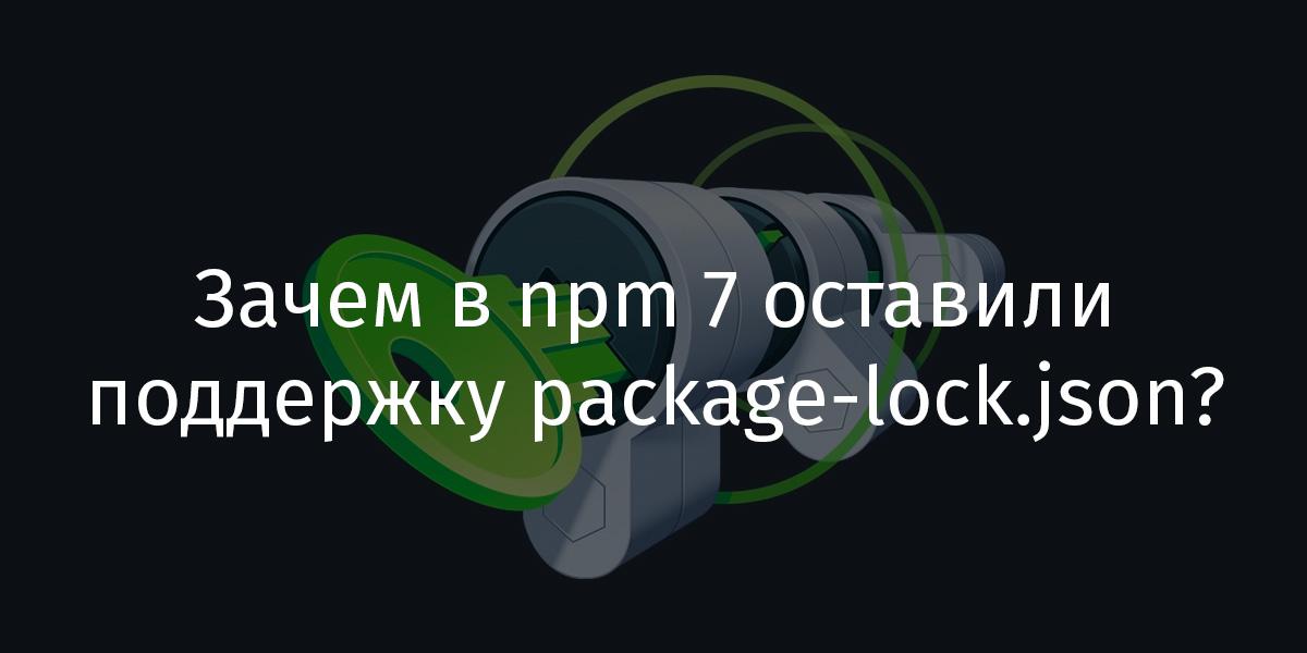Зачем в npm 7 оставили поддержку package-lock.json? - 1